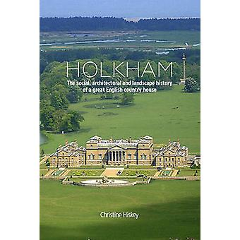 Holkham - The Social - Architectural and Landscape History of a Great
