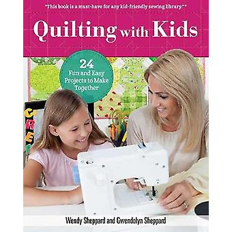 Quilting With Kids - 24 Fun and Easy Projects to Make Together by Wend