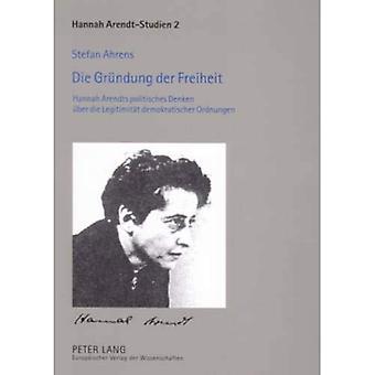Die Gruendung Der Freiheit: Hannah Arendts Politisches Denken Ueber Die Legitimitaet Demokratischer Ordnungen (Hannah Arendt-Studien / Hannah Arendt Studies)