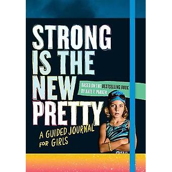 Strong Is the New Pretty - A Guided Journal Just for Girls by Kate T.