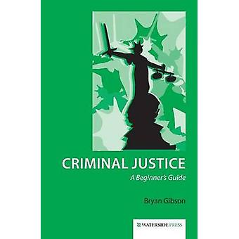 Criminal Justice - A Beginner's Guide by Bryan Gibson - 9781909976009
