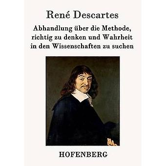 Abhandlung Ber Die Methode Richtig Zu Denken Und Wahrheit in Den Wissenschaften Zu suchen von Descartes & Ren