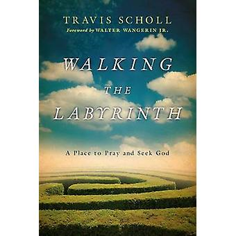 Walking the Labyrinth - A Place to Pray and Seek God by Travis Scholl