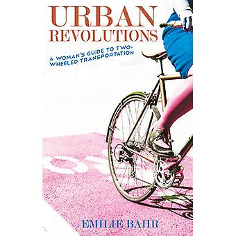 Urban Revolutions - A Woman's Guide to Two-Wheeled Transportation by E