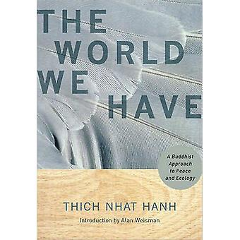 The World We Have - A Buddhist Approach to Peace and Ecology by Thich