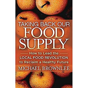 Taking Back Our Food Supply: How to Lead the Local Food Revolution to Reclaim a Healthy Future