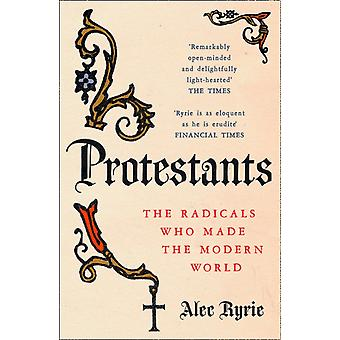 Protestants  The Radicals Who Made the Modern World by Professor Alec Ryrie