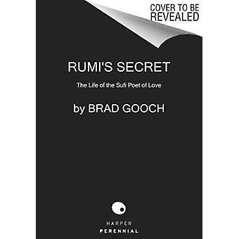 Rumis Secret  The Life of the Sufi Poet of Love by Brad Gooch