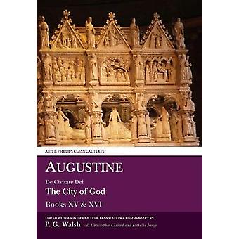 Augustine The City of God Books XV and XVI by Edited and translated by Peter Walsh & Edited by Christopher Collard & Edited by Isabella Image