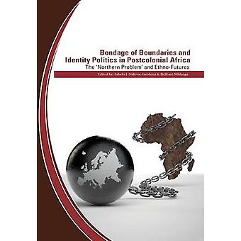 Bondage of Boundaries and Identity Politics in Postcolonial Africa. the Northern Problem and EthnoFutures by NdlovuGatsheni & Sabelo J.