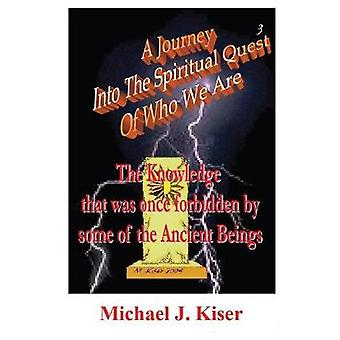 A Journey Into the Spiritual Quest of Who We Are  Book 3  The Knowledge That Was Once Forbidden by Some of the Ancient Beings by Kiser & Michael