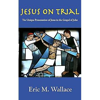 Jesus on Trial The Unique Presentation of Jesus in the Gospel of John by Wallace & Eric M