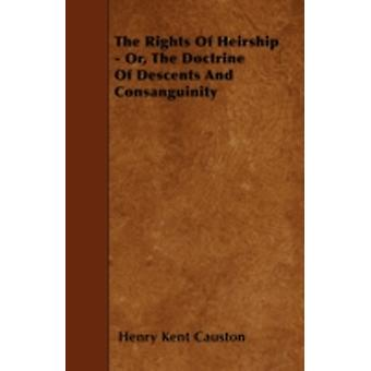 The Rights of Heirship  Or the Doctrine of Descents and Consanguinity by Causton & Henry Kent