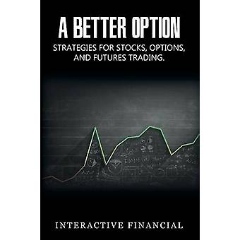 A BETTER OPTION Strategies for Stocks Options and Futures Trading by Financial & Interactive
