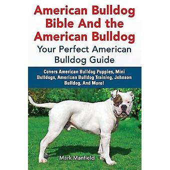 American Bulldog Bible And the American Bulldog Your Perfect American Bulldog Guide Covers American Bulldog Puppies Mini Bulldogs American Bulldog Training Johnson Bulldog And More by Manfield & Mark