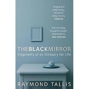 The Black Mirror  Fragments of an Obituary for Life by Raymond Tallis