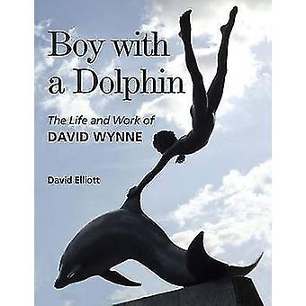 Boy with a Dolphin - The Life and Work of David Wynne by David Elliott