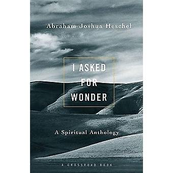 I Asked for Wonder - A Spiritual Anthology by Abraham Joshua Heschel -