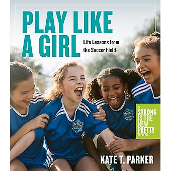 Play Like a Girl A Celebration of Girls and Women in Soccer door Kate T Parker
