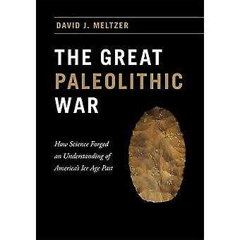 The Great Paleolithic War - How Science Forged an Understanding of America's Ice Age Past