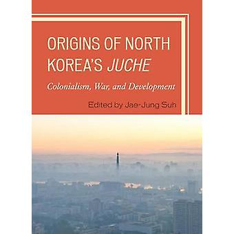 Origins of North Koreas Juche  Colonialism War and Development by Edited by Jae Jung Suh