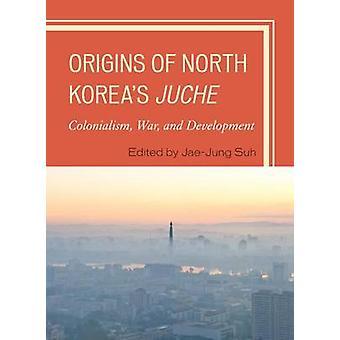 Origins of North Koreas Juche by Edited by Jae Jung Suh