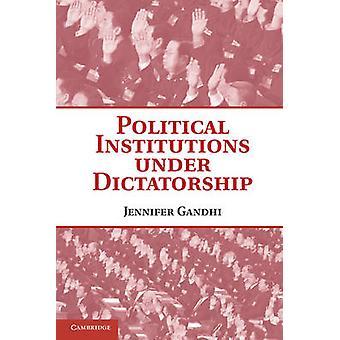 Political Institutions under Dictatorship by Jennifer Gandhi