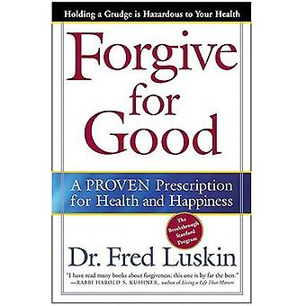 Forgive for Good  A PROVEN Prescription for Health and Happiness by Frederic Luskin