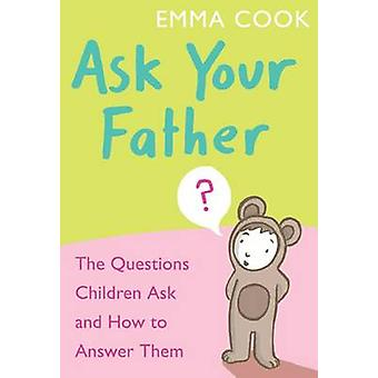 Ask Your Father - The Questions Children Ask... and How to Answer Them