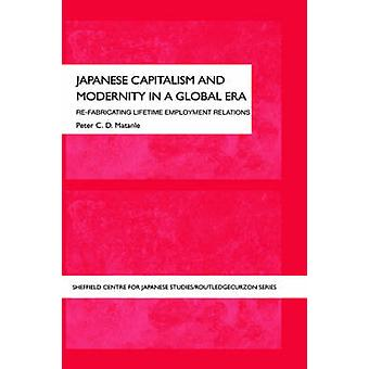 Japanese Capitalism and Modernity in a Global Era Refabricating Lifetime Employment Relations by Matanle & Peter