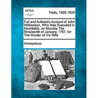 Volle und authentische Darstellung der John Williamson, der am Montag in Moorfields hingerichtet wurde 19. Januar 1767 für den Mord an seiner Frau von anonym