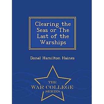 Clearing the Seas or The Last of the Warships  War College Series by Haines & Donal Hamilton