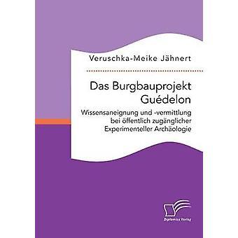 Das Burgbauprojekt Gudelon Wissensaneignung und vermittlung bei ffentlich zugnglicher Experimenteller Archologie by Jhnert & VeruschkaMeike