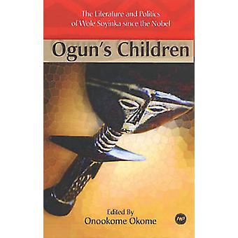 Ogun's Children - The Literature and Politics of Wole Soyinka Since th