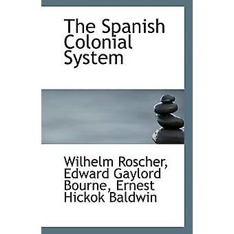 The Spanish Colonial System by Edward Gaylord Bourne Ernest H Roscher