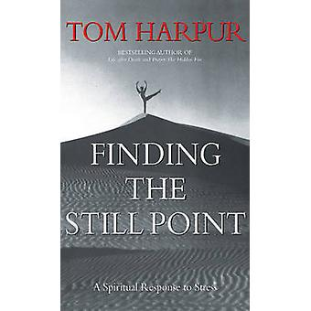 Finding the Still Point - A Spiritual Response to Stress by Tom Harpur