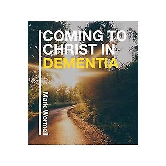 Coming to Christ in Dementia by Wormell & Mark