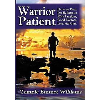 Warrior Patient How to Beat Deadly Diseases With Laughter Good Doctors Love and Guts. by Williams & Temple Emmet