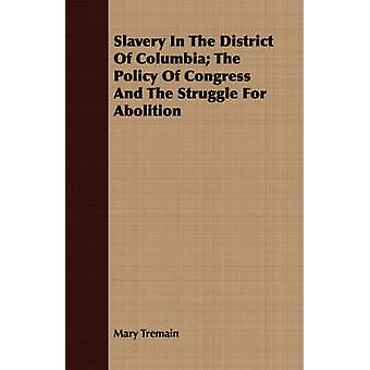 Slavery In The District Of Columbia The Policy Of Congress And The Struggle For Abolition by Tremain & Mary