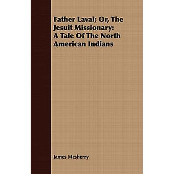 Father Laval Or The Jesuit Missionary A Tale Of The North American Indians by Mcsherry & James