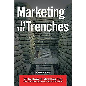 Marketing In The Trenches 25 RealWorld Marketing Tips To Achieve Dramatic Business Growth by Ciunci & Chris