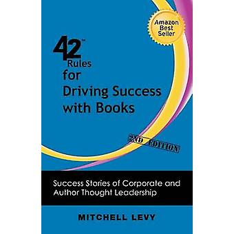 42 Rules for Driving Success With Books 2nd Edition Success Stories of Corporate and Author Thought Leadership by Levy & Mitchell