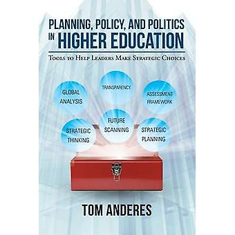 Planning Policy and Politics in Higher Education Tools to Help Leaders Make Strategic Choices by Anderes & Tom