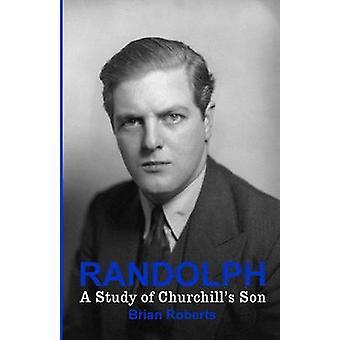 Randolph  A Study of Churchills Son by Roberts & Brian
