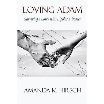 Loving Adam Surviving a Lover with Bipolar Disorder by Hirsch & Amanda K.