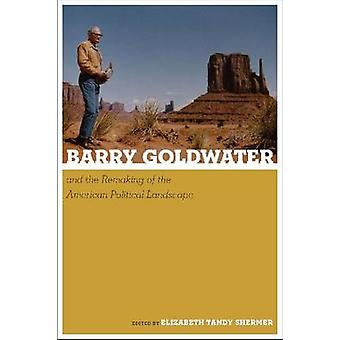 Barry Goldwater and the Remaking of the American Political Landscape
