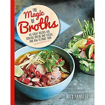 The Magic of Broths - 60 Great Recipes for Healing Broth and Stocks an