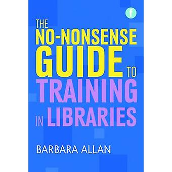 The No-Nonsense Guide to Training in Libraries by Barbara Allan - 978