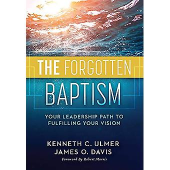The Forgotten Baptism - Your Leadership Path To Fulfilling Your Vision