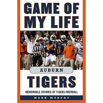 Game of My Life Auburn Tigers - Memorable Stories of Tigers Football b